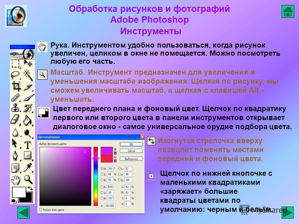 Обработка рисунков и фотографий Adobe Photoshop Инструменты Масштаб. Инструмент предназначен для увеличения и уменьшения масштаба изображения. Щелкая по рисунку, мы сможем увеличивать масштаб, а щелкая с клавишей Alt - уменьшать. Рука. Инструментом у