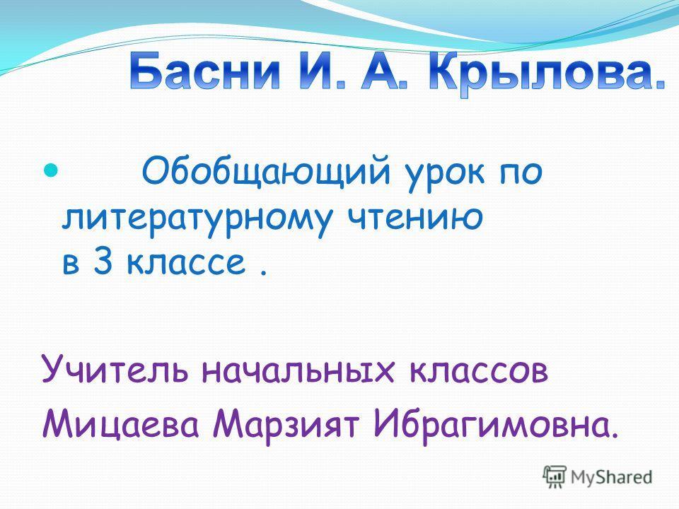 Обобщающий урок по литературному чтению в 3 классе. Учитель начальных классов Мицаева Марзият Ибрагимовна.