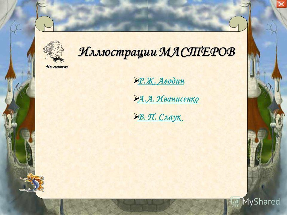 Иллюстрации МАСТЕРОВ Р.Ж. Аводин А.А. Иванисенко В. П. Слаук На главную