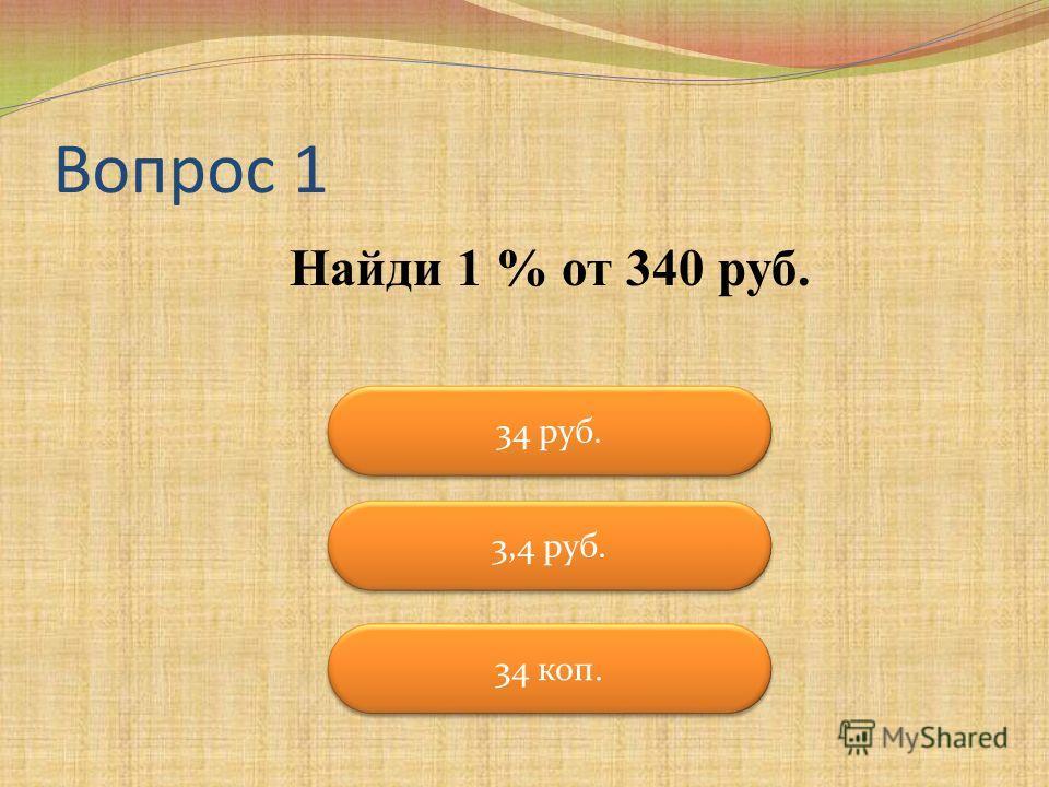 Вопрос 1 Найди 1 % от 340 руб. 34 руб. 3,4 руб. 34 коп.