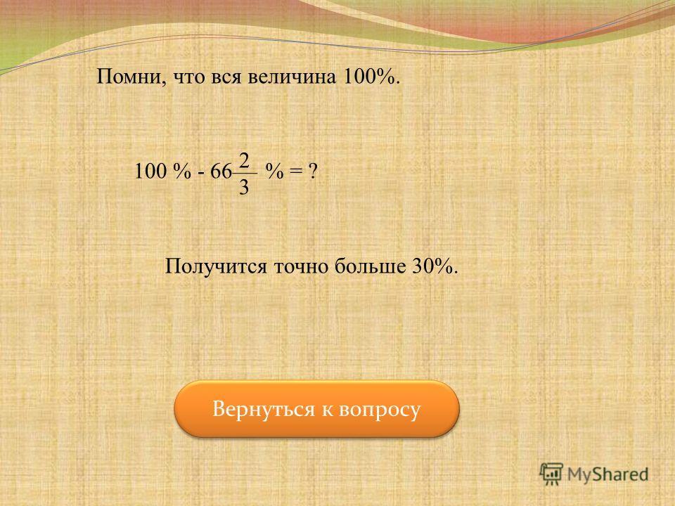 Помни, что вся величина 100%. 100 % - 66 2323 % = ? Получится точно больше 30%. Вернуться к вопросу