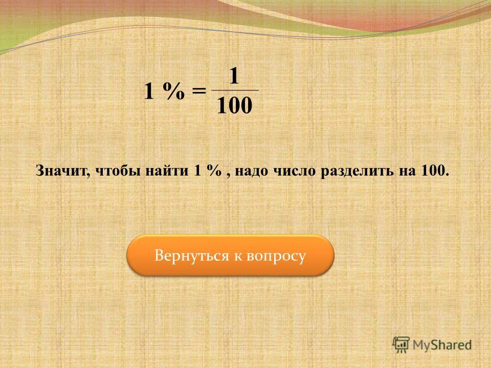 1 % = 1 100 Значит, чтобы найти 1 %, надо число разделить на 100. Вернуться к вопросу