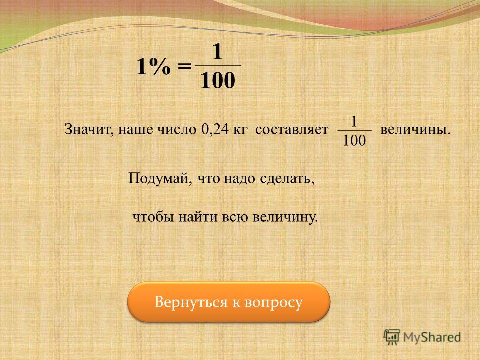 1% = 1 100 Значит, наше число 0,24 кг составляет 1 100 Подумай, что надо сделать, чтобы найти всю величину. величины. Вернуться к вопросу