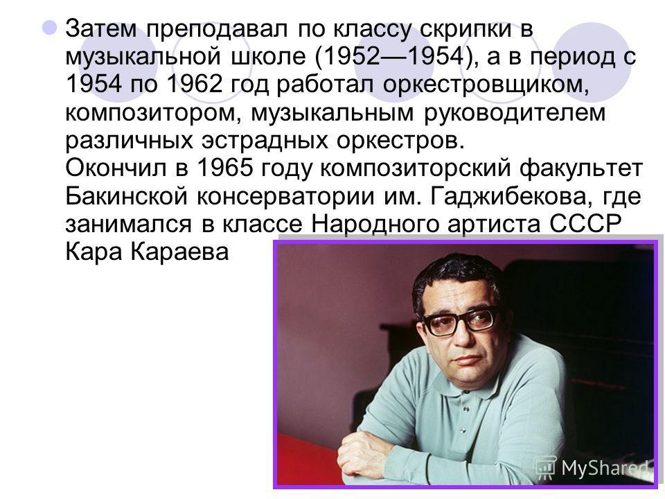 Затем преподавал по классу скрипки в музыкальной школе (19521954), а в период с 1954 по 1962 год работал оркестровщиком, композитором, музыкальным руководителем различных эстрадных оркестров. Окончил в 1965 году композиторский факультет Бакинской кон