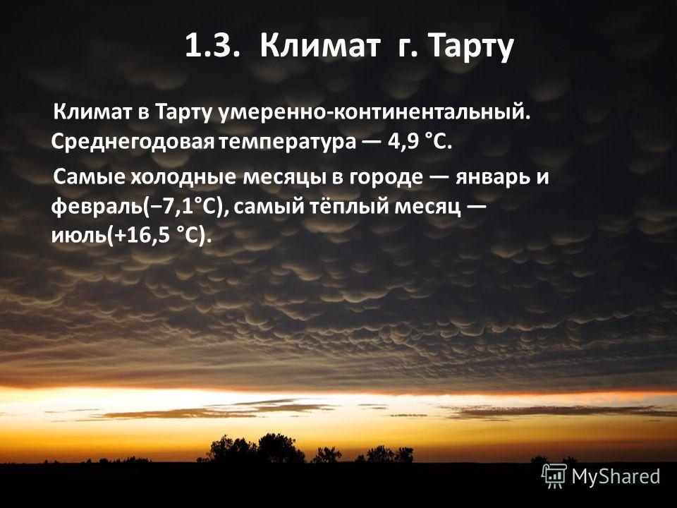 1.3. Климат г. Тарту Климат в Тарту умеренно-континентальный. Среднегодовая температура 4,9 °C. Самые холодные месяцы в городе январь и февраль(7,1°C), самый тёплый месяц июль(+16,5 °C).