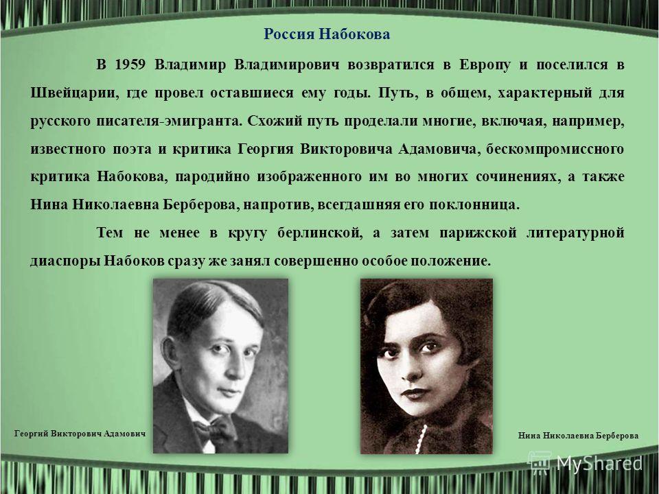 Россия Набокова В 1959 Владимир Владимирович возвратился в Европу и поселился в Швейцарии, где провел оставшиеся ему годы. Путь, в общем, характерный для русского писателя-эмигранта. Схожий путь проделали многие, включая, например, известного поэта и