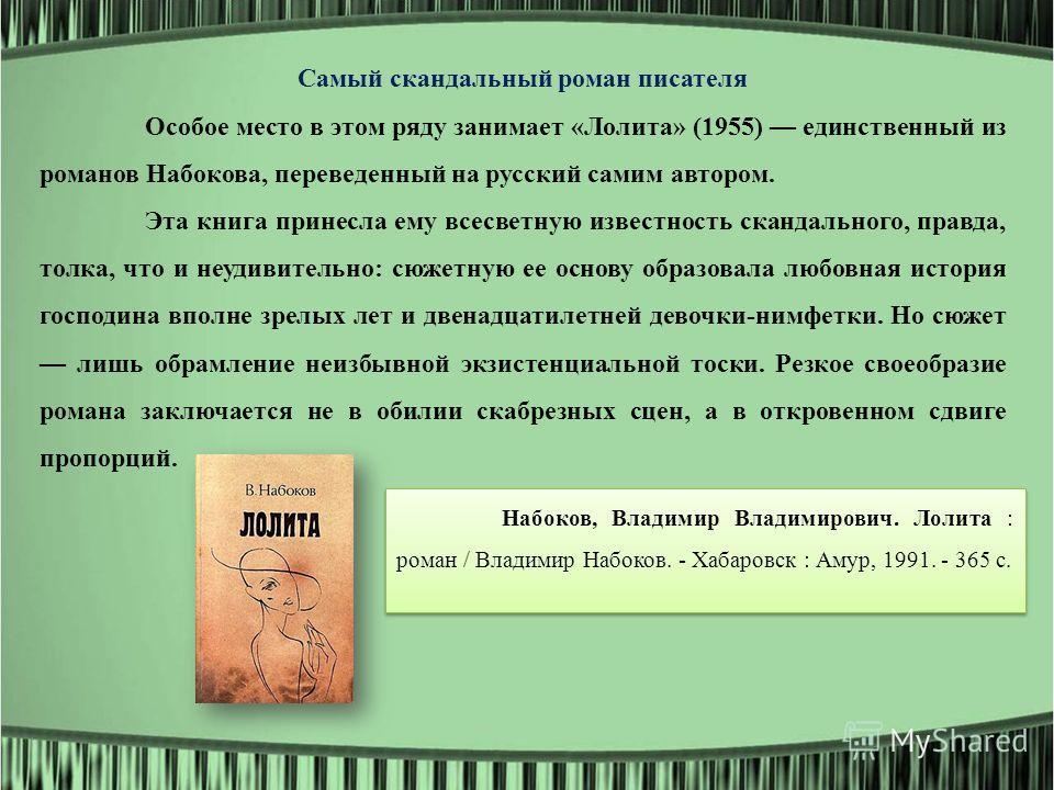 Самый скандальный роман писателя Особое место в этом ряду занимает «Лолита» (1955) единственный из романов Набокова, переведенный на русский самим автором. Эта книга принесла ему всесветную известность скандального, правда, толка, что и неудивительно