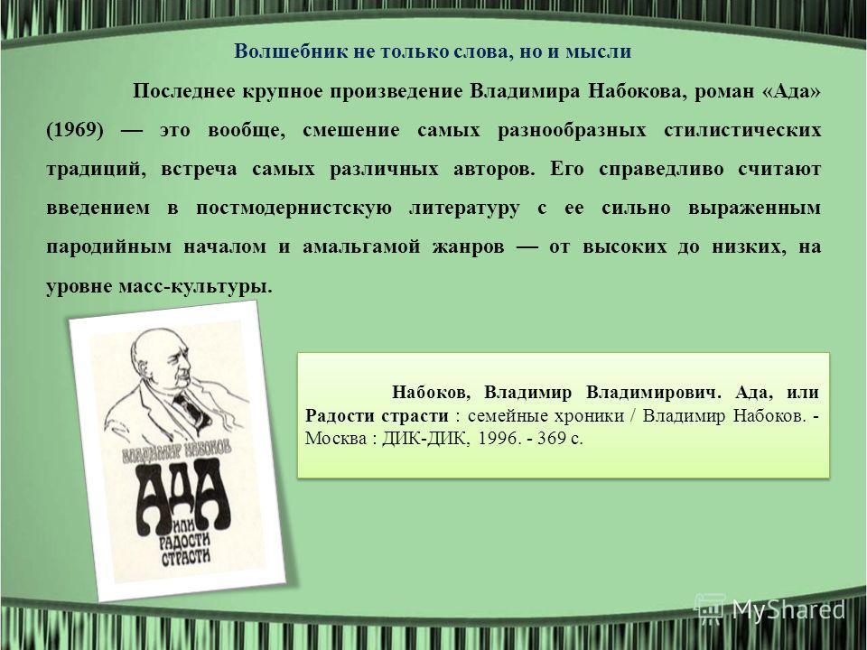 Волшебник не только слова, но и мысли Последнее крупное произведение Владимира Набокова, роман «Ада» (1969) это вообще, смешение самых разнообразных стилистических традиций, встреча самых различных авторов. Его справедливо считают введением в постмод