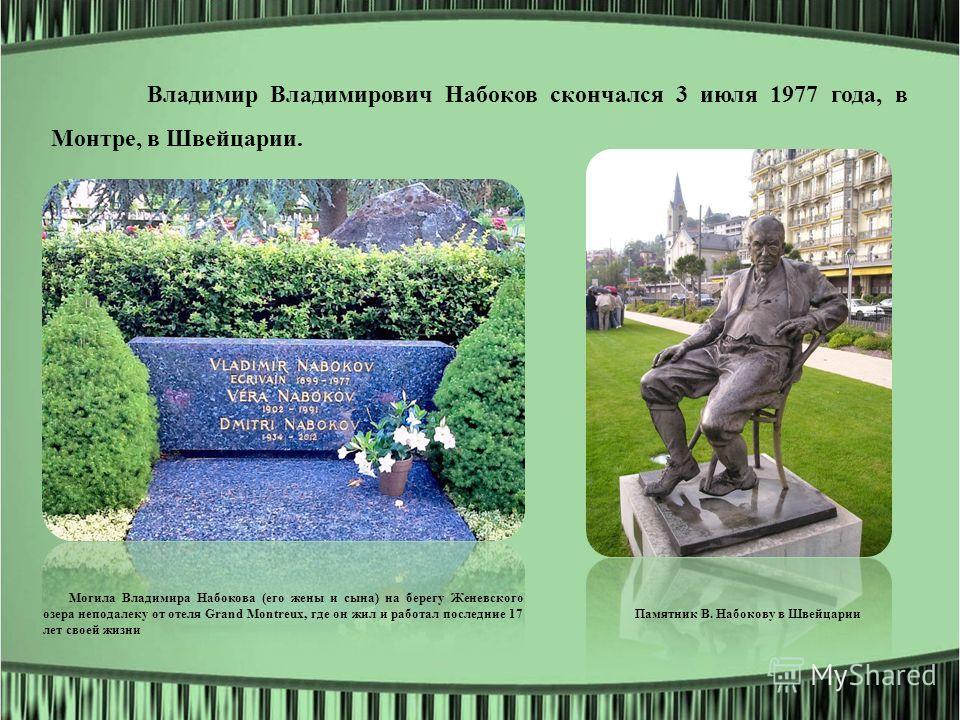 Владимир Владимирович Набоков скончался 3 июля 1977 года, в Монтре, в Швейцарии. Могила Владимира Набокова (его жены и сына) на берегу Женевского озера неподалеку от отеля Grand Montreux, где он жил и работал последние 17 лет своей жизни Памятник В.