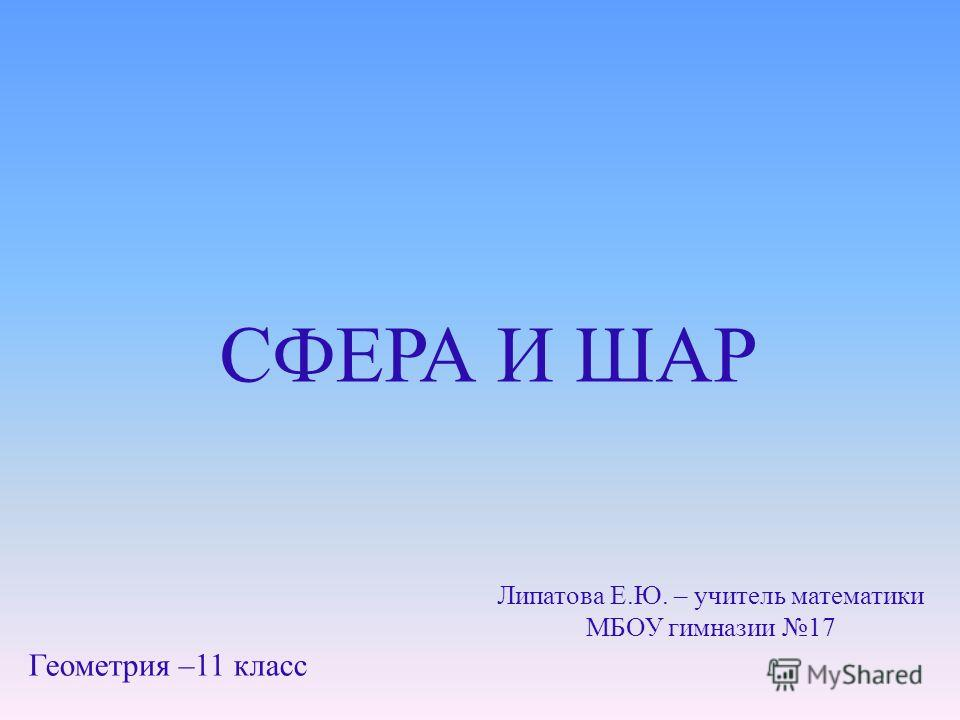 СФЕРА И ШАР Геометрия –11 класс Липатова Е.Ю. – учитель математики МБОУ гимназии 17
