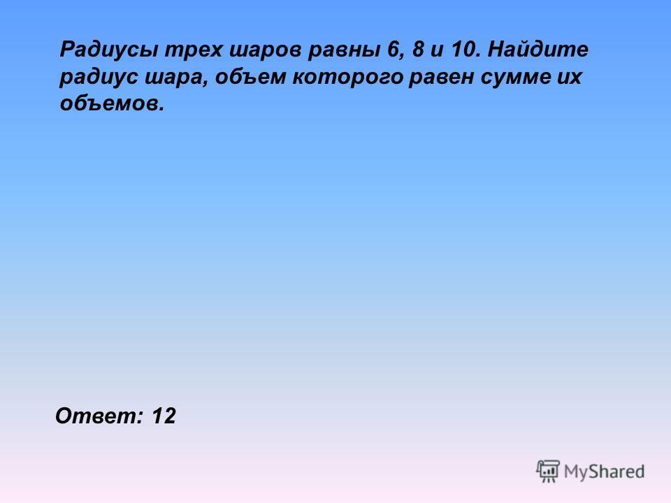 Радиусы трех шаров равны 6, 8 и 10. Найдите радиус шара, объем которого равен сумме их объемов. Ответ: 12