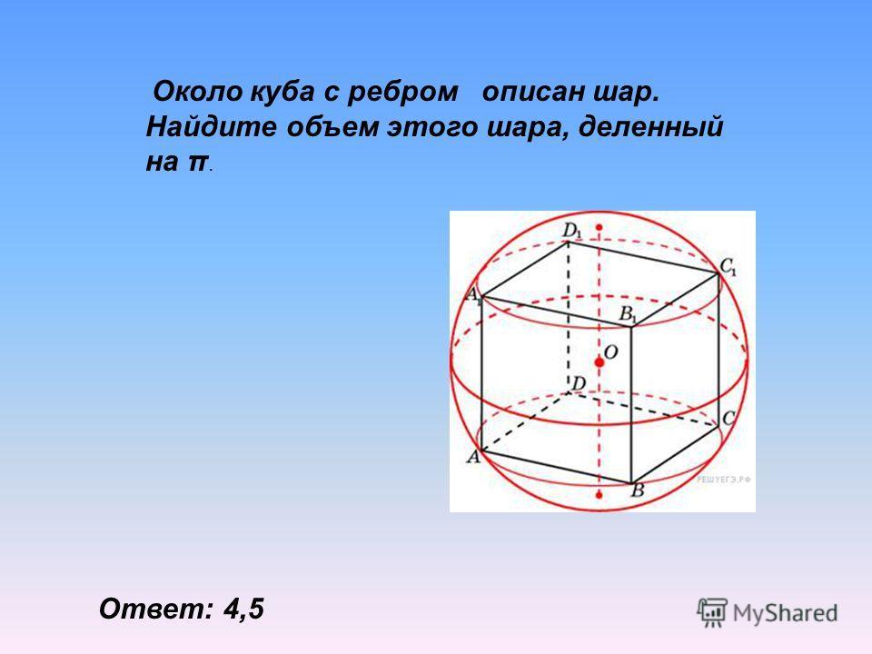 Около куба с ребром описан шар. Найдите объем этого шара, деленный на π. Ответ: 4,5