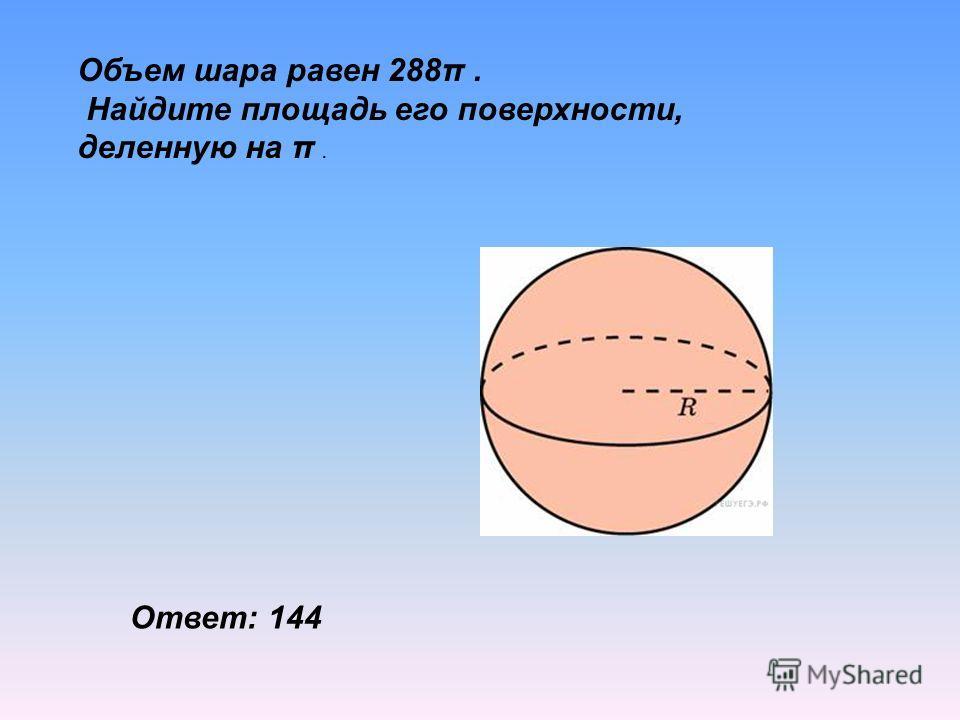 Объем шара равен 288π. Найдите площадь его поверхности, деленную на π. Ответ: 144