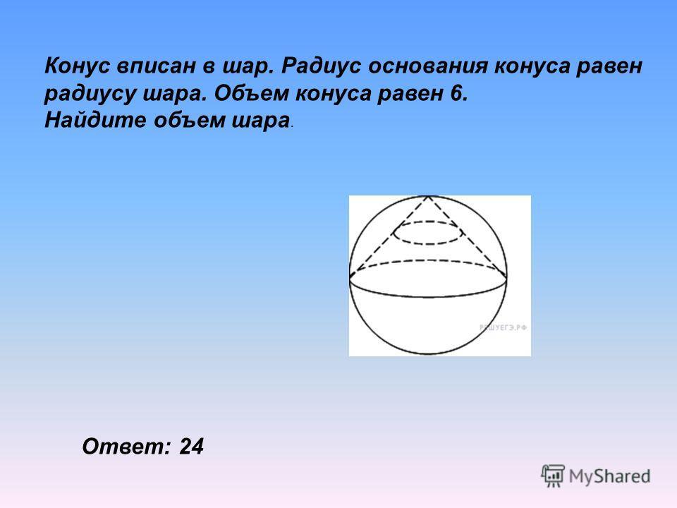 Конус вписан в шар. Радиус основания конуса равен радиусу шара. Объем конуса равен 6. Найдите объем шара. Ответ: 24