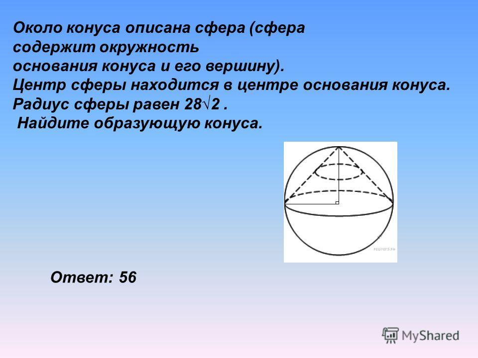 Около конуса описана сфера (сфера содержит окружность основания конуса и его вершину). Центр сферы находится в центре основания конуса. Радиус сферы равен 282. Найдите образующую конуса. Ответ: 56