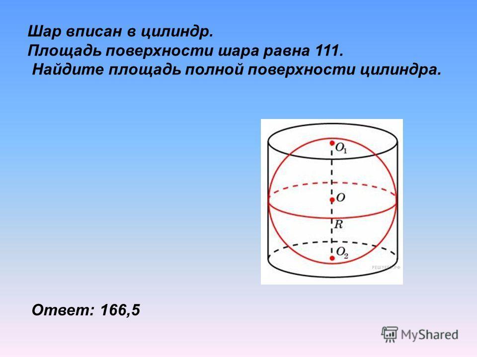 Шар вписан в цилиндр. Площадь поверхности шара равна 111. Найдите площадь полной поверхности цилиндра. Ответ: 166,5
