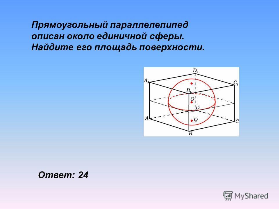Прямоугольный параллелепипед описан около единичной сферы. Найдите его площадь поверхности. Ответ: 24