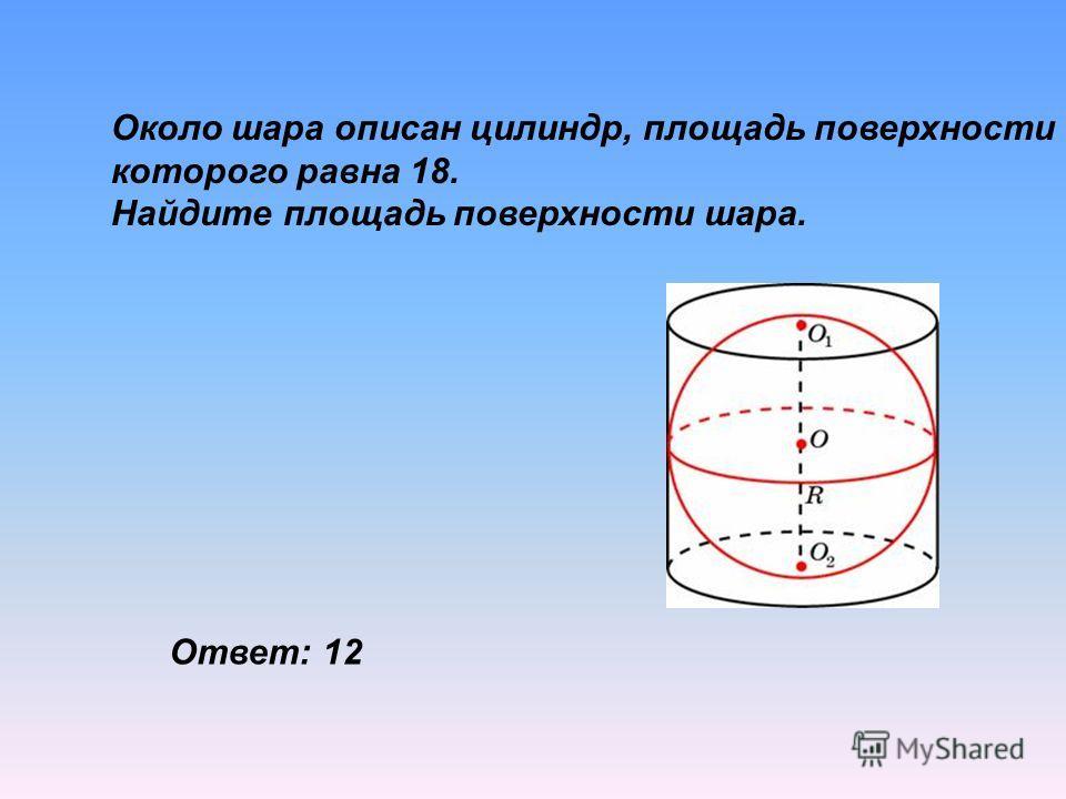 Около шара описан цилиндр, площадь поверхности которого равна 18. Найдите площадь поверхности шара. Ответ: 12
