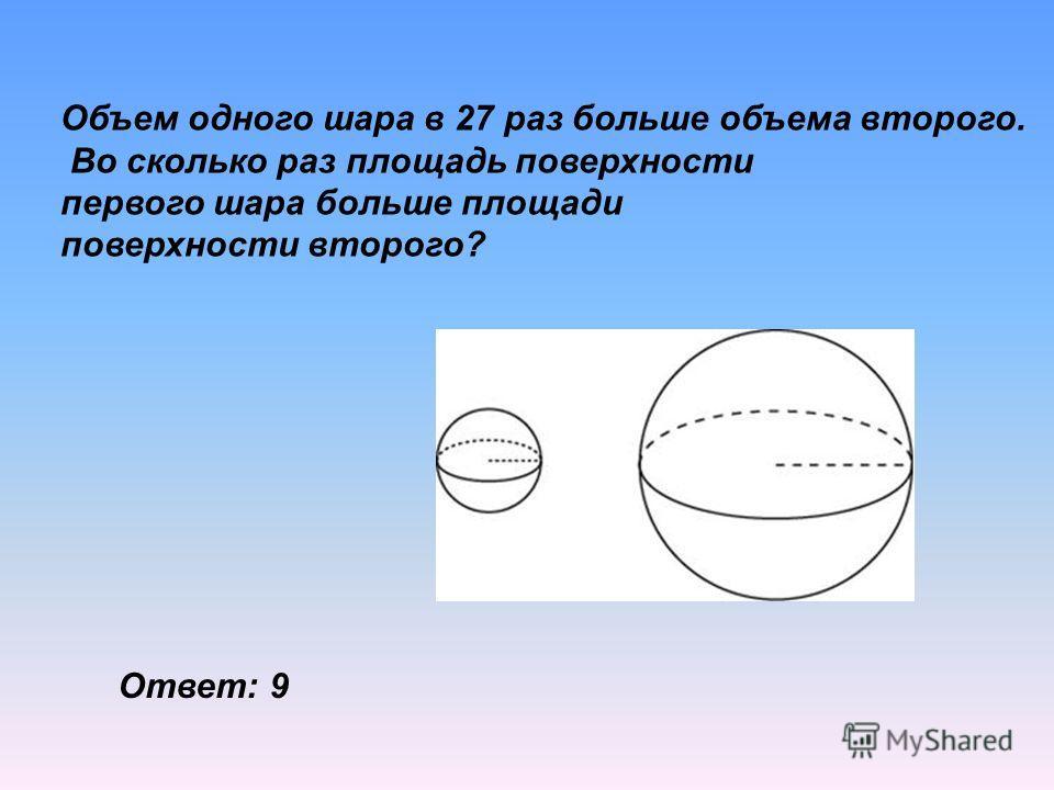 Объем одного шара в 27 раз больше объема второго. Во сколько раз площадь поверхности первого шара больше площади поверхности второго? Ответ: 9