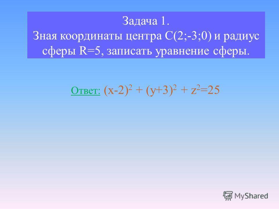 Задача 1. Зная координаты центра С(2;-3;0) и радиус сферы R=5, записать уравнение сферы. Ответ: (x-2) 2 + (y+3) 2 + z 2 =25