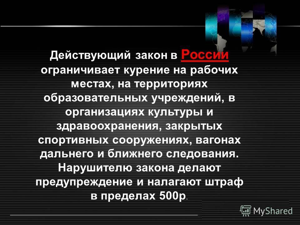 Действующий закон в России ограничивает курение на рабочих местах, на территориях образовательных учреждений, в организациях культуры и здравоохранения, закрытых спортивных сооружениях, вагонах дальнего и ближнего следования. Нарушителю закона делают