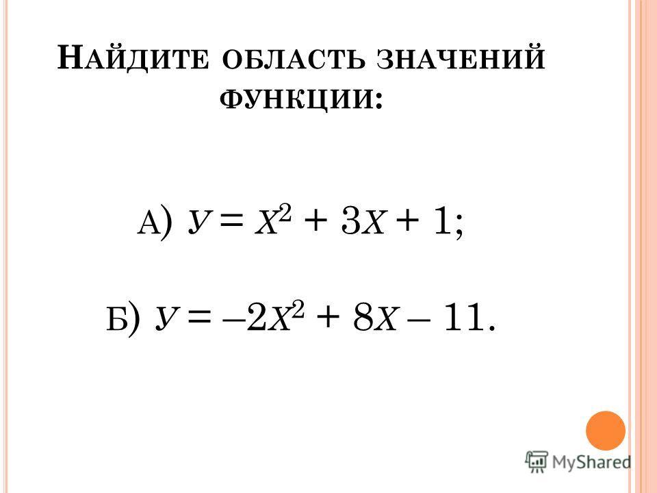 Н АЙДИТЕ ОБЛАСТЬ ЗНАЧЕНИЙ ФУНКЦИИ : А ) У = Х 2 + 3 Х + 1; Б ) У = –2 Х 2 + 8 Х – 11.