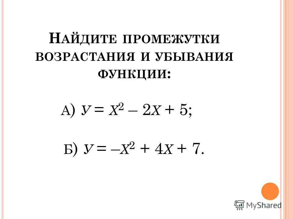 Н АЙДИТЕ ПРОМЕЖУТКИ ВОЗРАСТАНИЯ И УБЫВАНИЯ ФУНКЦИИ : А ) У = Х 2 – 2 Х + 5; Б ) У = – Х 2 + 4 Х + 7.