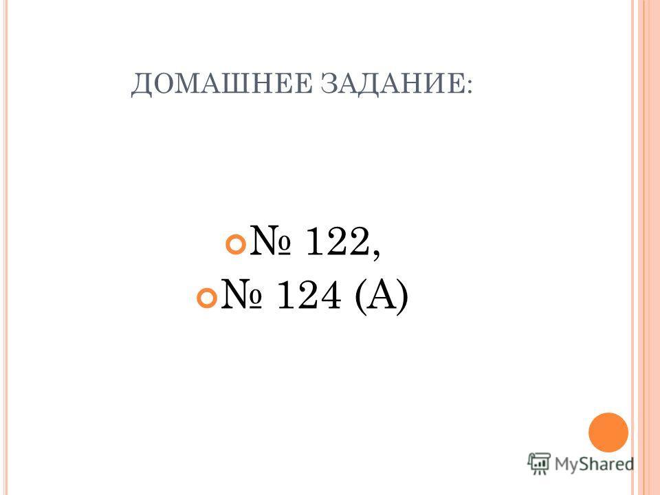 ДОМАШНЕЕ ЗАДАНИЕ: 122, 124 (А)