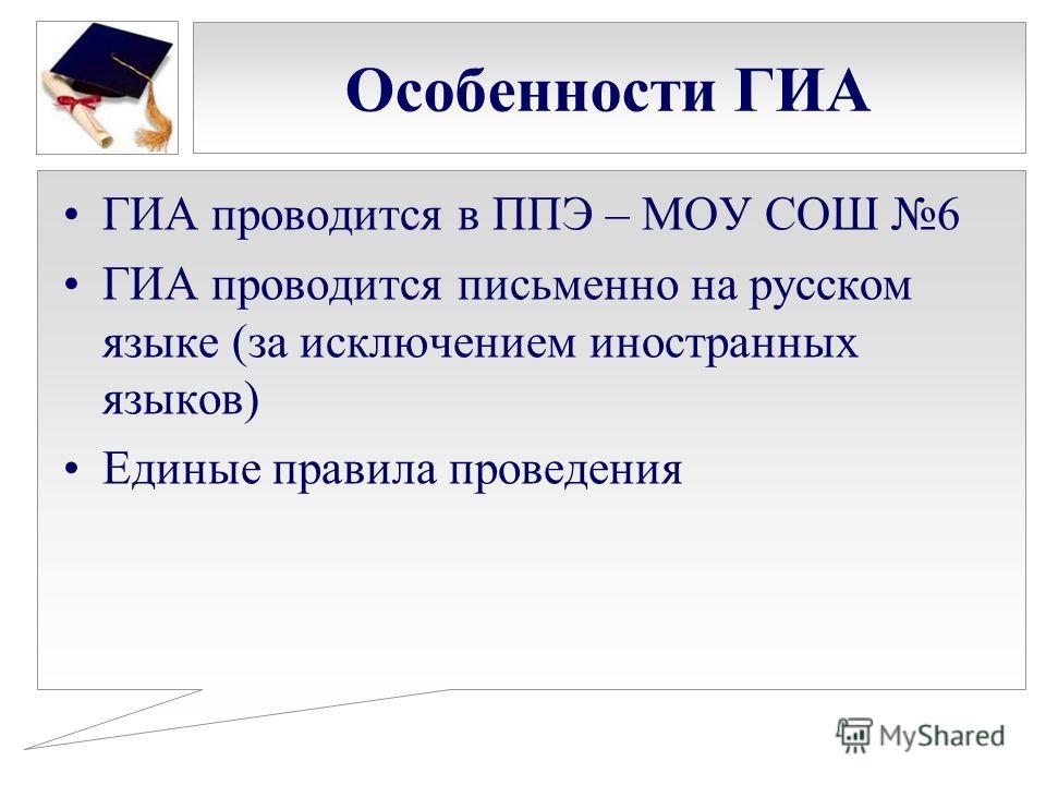 Особенности ГИА ГИА проводится в ППЭ – МОУ СОШ 6 ГИА проводится письменно на русском языке (за исключением иностранных языков) Единые правила проведения