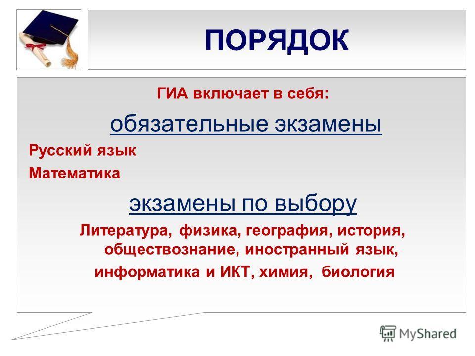 ПОРЯДОК ГИА включает в себя: обязательные экзамены Русский язык Математика экзамены по выбору Литература, физика, география, история, обществознание, иностранный язык, информатика и ИКТ, химия, биология