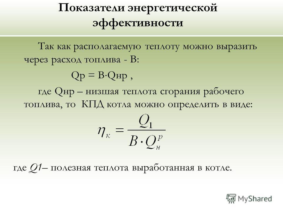 Показатели энергетической эффективности Так как располагаемую теплоту можно выразить через расход топлива - В: Qp = B Qнр, где Qнр – низшая теплота сгорания рабочего топлива, то КПД котла можно определить в виде: где Q1– полезная теплота выработанная