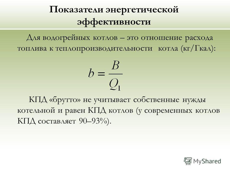 Показатели энергетической эффективности Для водогрейных котлов – это отношение расхода топлива к теплопроизводительности котла (кг/Гкал): КПД «брутто» не учитывает собственные нужды котельной и равен КПД котлов (у современных котлов КПД составляет 90
