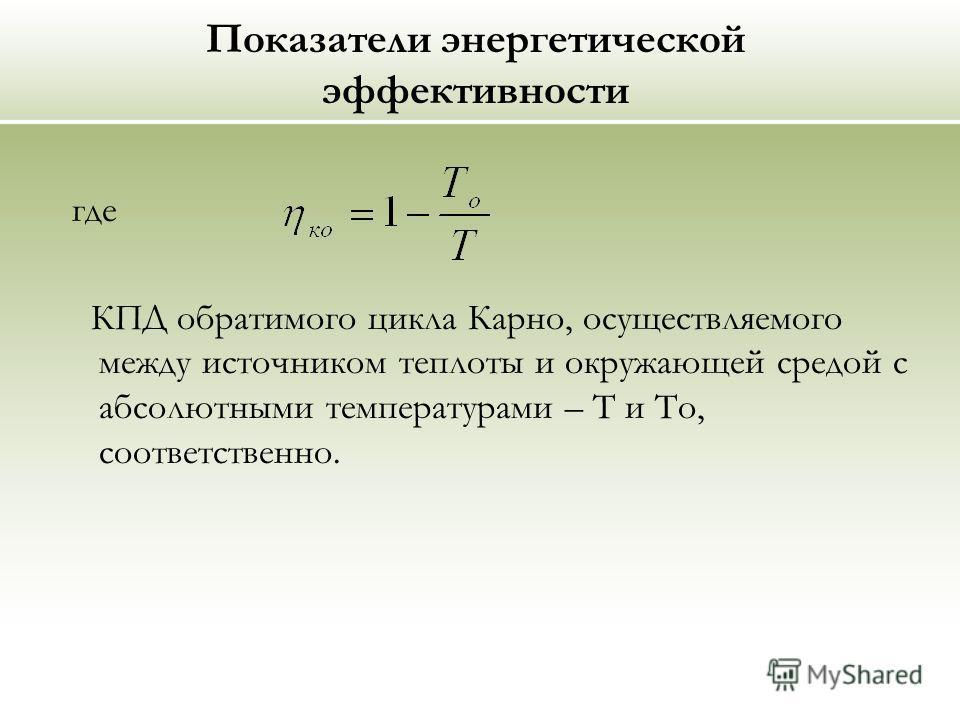 Показатели энергетической эффективности где КПД обратимого цикла Карно, осуществляемого между источником теплоты и окружающей средой с абсолютными температурами – Т и То, соответственно.