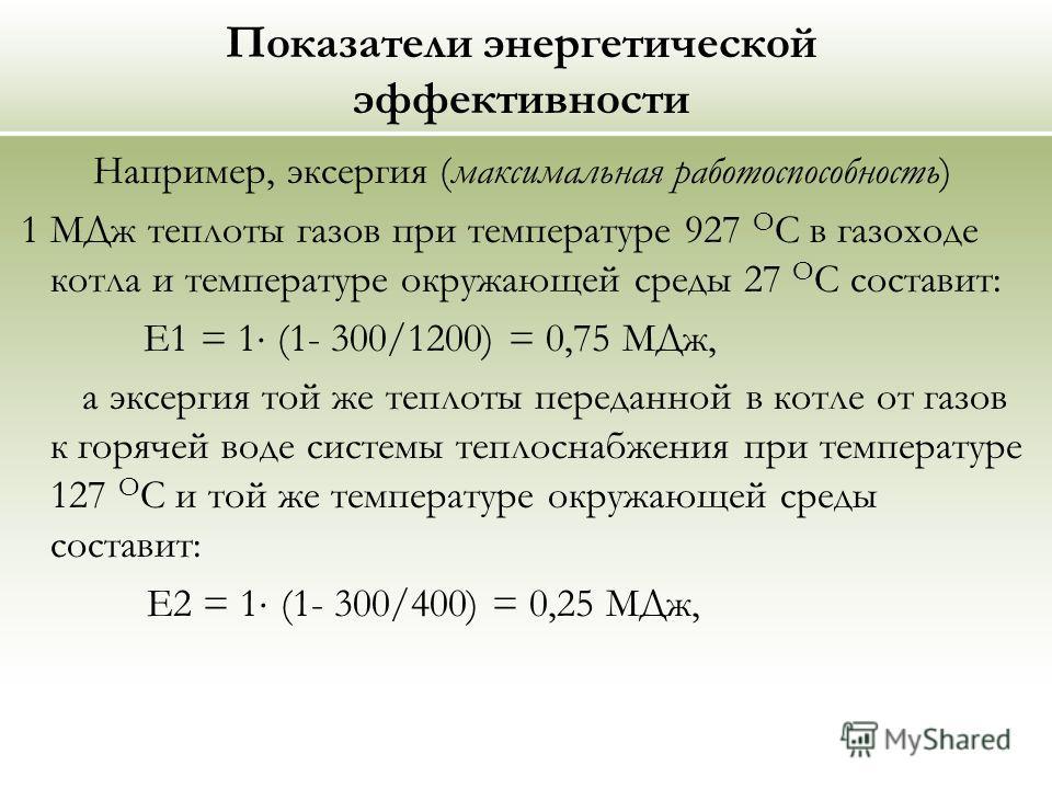 Показатели энергетической эффективности Например, эксергия (максимальная работоспособность) 1 МДж теплоты газов при температуре 927 О С в газоходе котла и температуре окружающей среды 27 О С составит: Е1 = 1 (1- 300/1200) = 0,75 МДж, а эксергия той ж