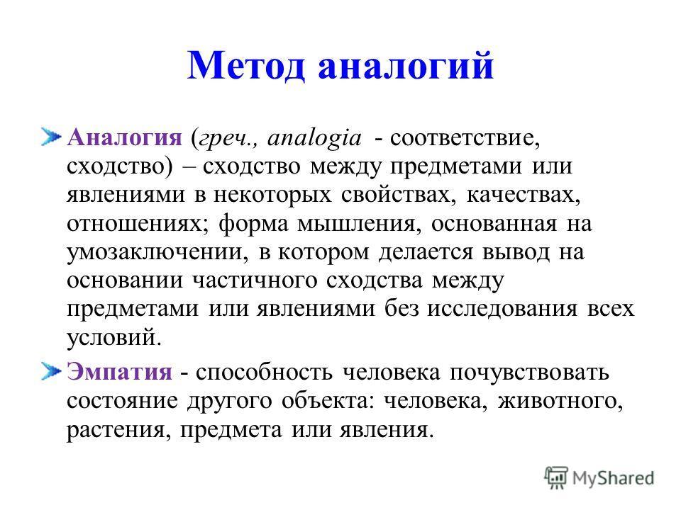 Метод аналогий Аналогия (греч., analogia - соответствие, сходство) – сходство между предметами или явлениями в некоторых свойствах, качествах, отношениях; форма мышления, основанная на умозаключении, в котором делается вывод на основании частичного с
