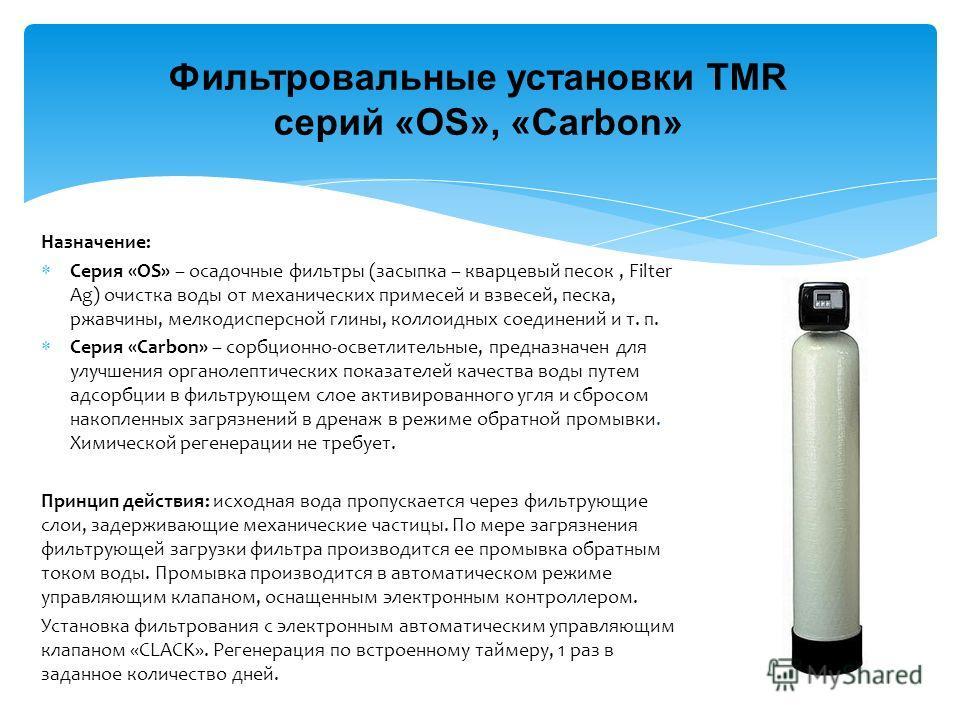 Фильтровальные установки TMR серий «OS», «Carbon» Назначение: Серия «OS» – осадочные фильтры (засыпка – кварцевый песок, Filter Ag) очистка воды от механических примесей и взвесей, песка, ржавчины, мелкодисперсной глины, коллоидных соединений и т. п.