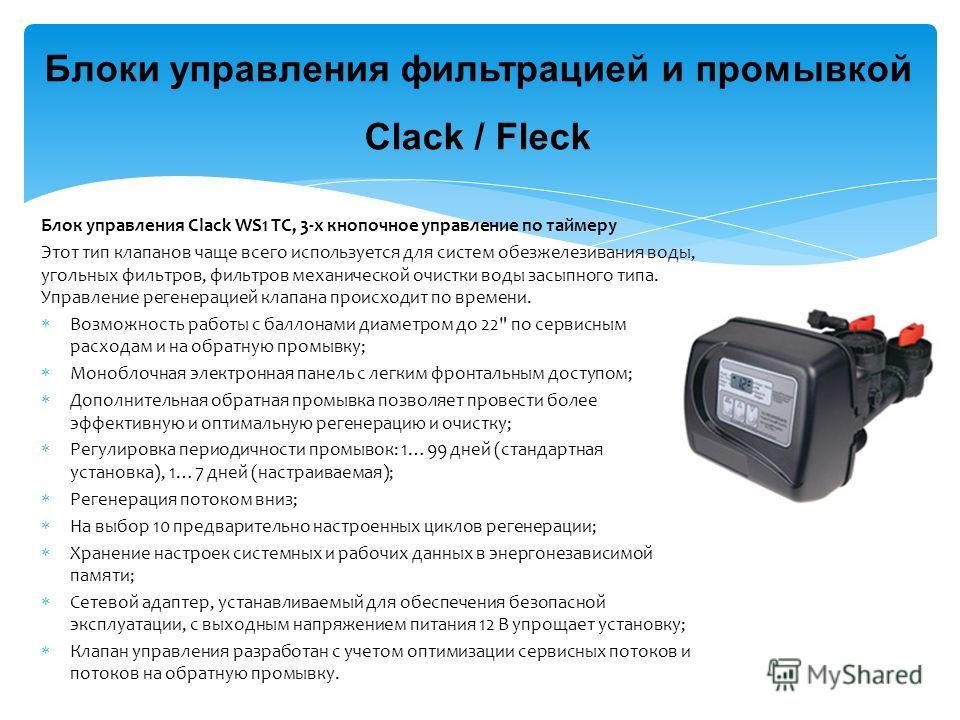 Блоки управления фильтрацией и промывкой Clack / Fleck Блок управления Clack WS1 TC, 3-х кнопочное управление по таймеру Этот тип клапанов чаще всего используется для систем обезжелезивания воды, угольных фильтров, фильтров механической очистки воды