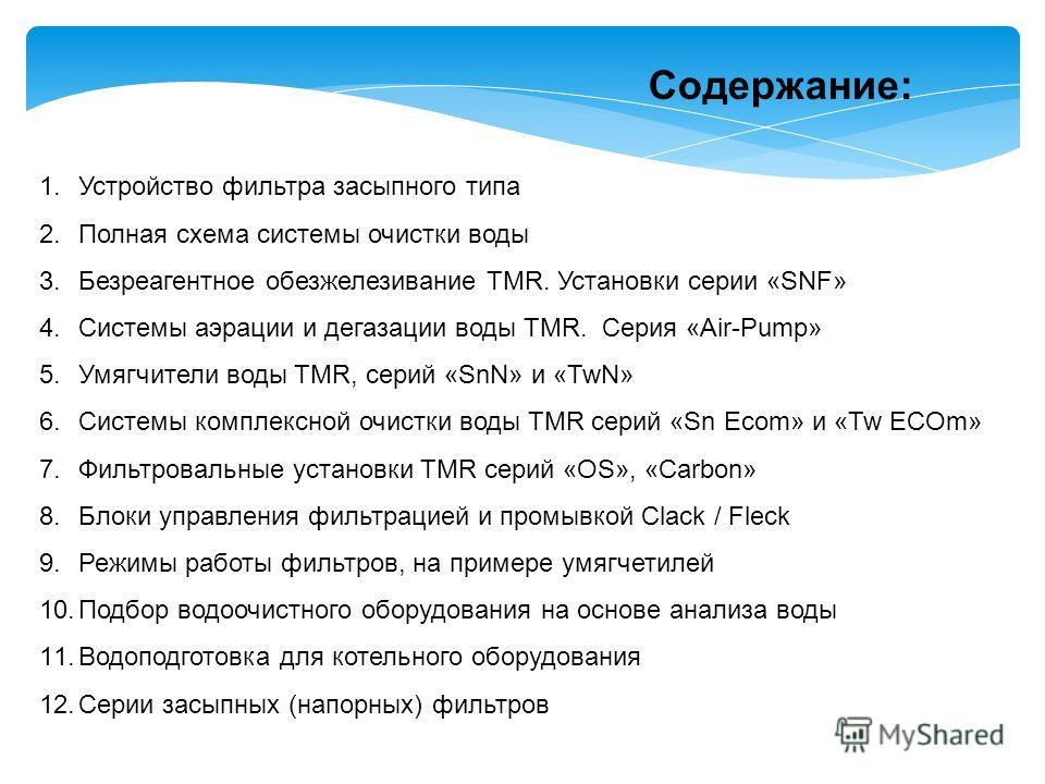 Содержание: 1. Устройство фильтра засыпного типа 2. Полная схема системы очистки воды 3. Безреагентное обезжелезивание TMR. Установки серии «SNF» 4. Системы аэрации и дегазации воды TMR. Серия «Air-Pump» 5. Умягчители воды TMR, серий «SnN» и «TwN» 6.