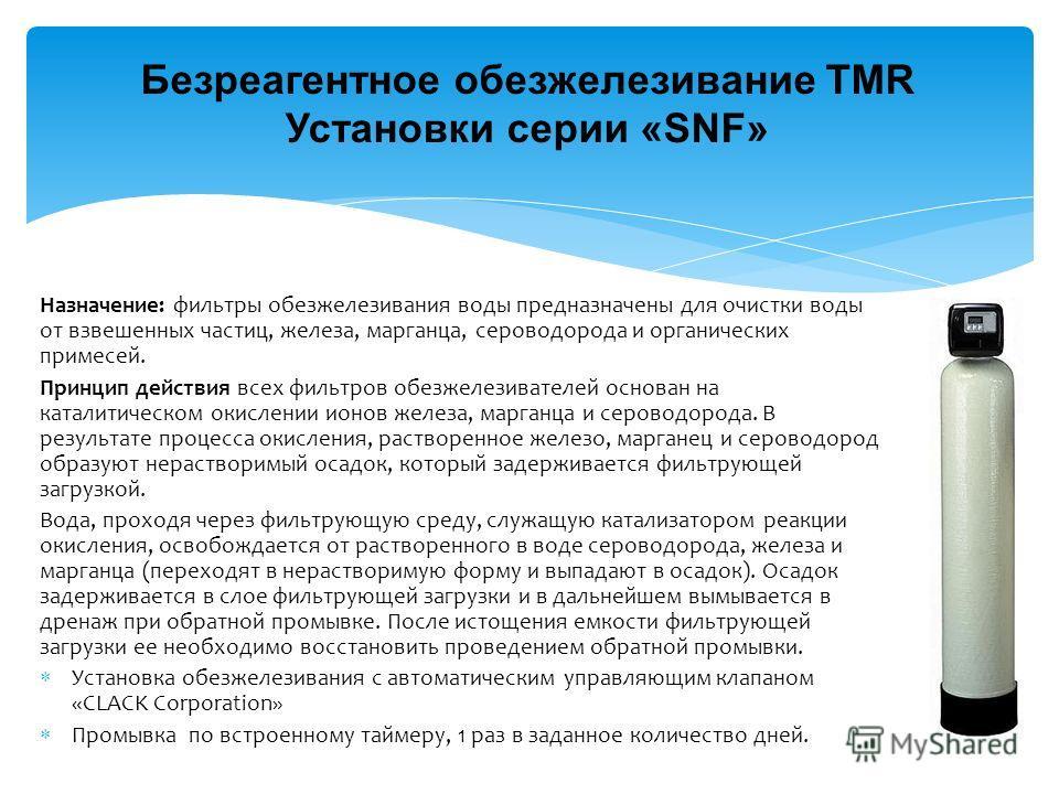 Безреагентное обезжелезивание TMR Установки серии «SNF» Назначение: фильтры обезжелезивания воды предназначены для очистки воды от взвешенных частиц, железа, марганца, сероводорода и органических примесей. Принцип действия всех фильтров обезжелезиват