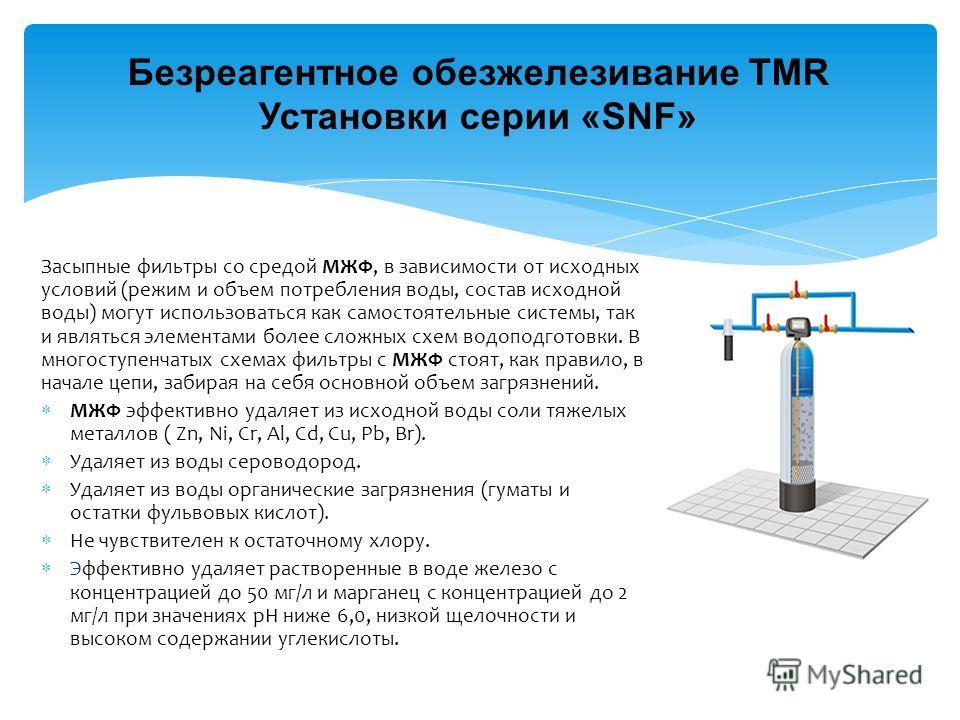 Безреагентное обезжелезивание TMR Установки серии «SNF» Засыпные фильтры со средой МЖФ, в зависимости от исходных условий (режим и объем потребления воды, состав исходной воды) могут использоваться как самостоятельные системы, так и являться элемента