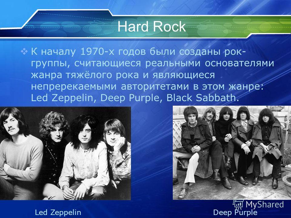 Hard Rock К началу 1970-х годов были созданы рок- группы, считающиеся реальными основателями жанра тяжёлого рока и являющиеся непререкаемыми авторитетами в этом жанре: Led Zeppelin, Deep Purple, Black Sabbath. Led Zeppelin Deep Purple