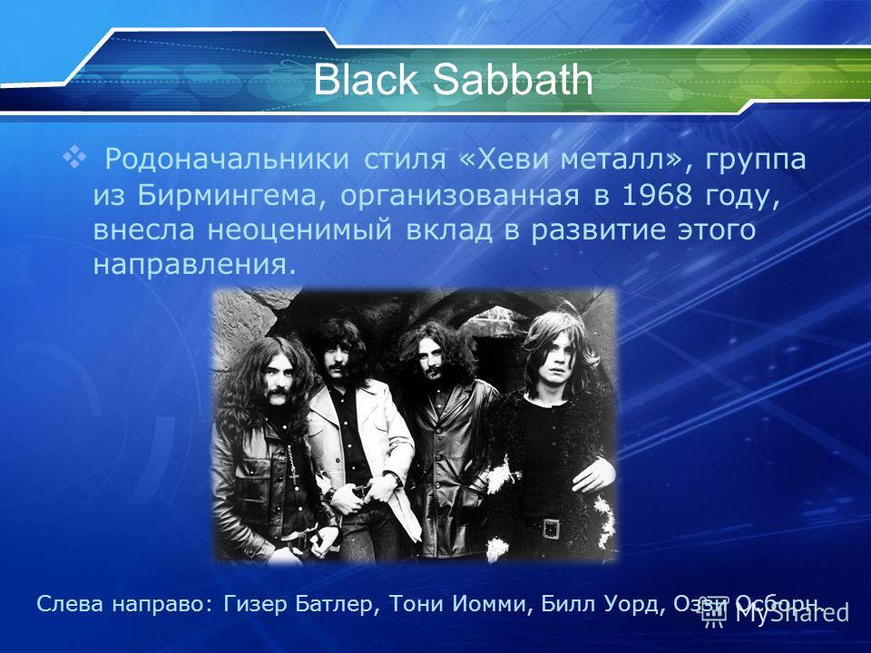 Black Sabbath Родоначальники стиля «Хеви металл», группа из Бирмингема, организованная в 1968 году, внесла неоценимый вклад в развитие этого направления. Слева направо: Гизер Батлер, Тони Иомми, Билл Уорд, Оззи Осборн.