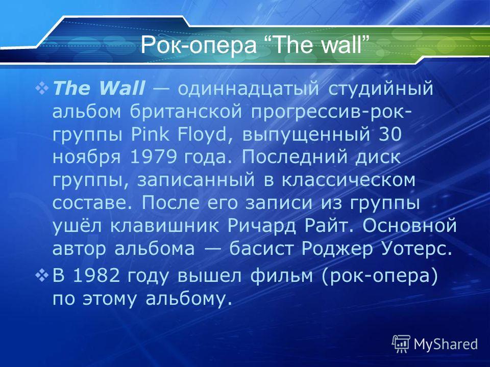 Рок-опера The wall The Wall одиннадцатый студийный альбом британской прогрессив-рок- группы Pink Floyd, выпущенный 30 ноября 1979 года. Последний диск группы, записанный в классическом составе. После его записи из группы ушёл клавишник Ричард Райт. О