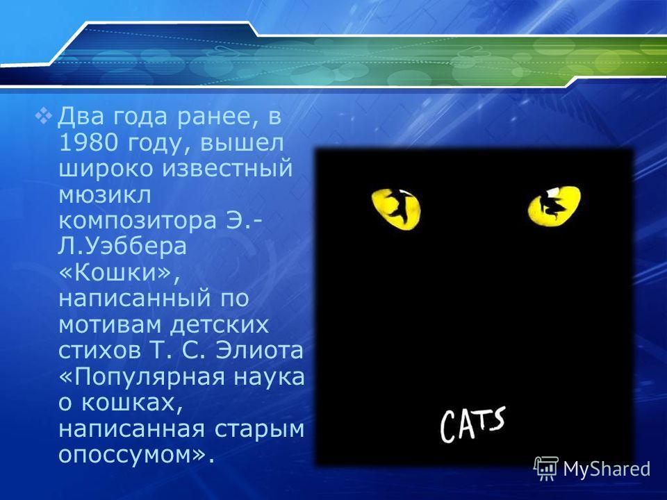 Два года ранее, в 1980 году, вышел широко известный мюзикл композитора Э.- Л.Уэббера «Кошки», написанный по мотивам детских стихов Т. С. Элиота «Популярная наука о кошках, написанная старым опоссумом».