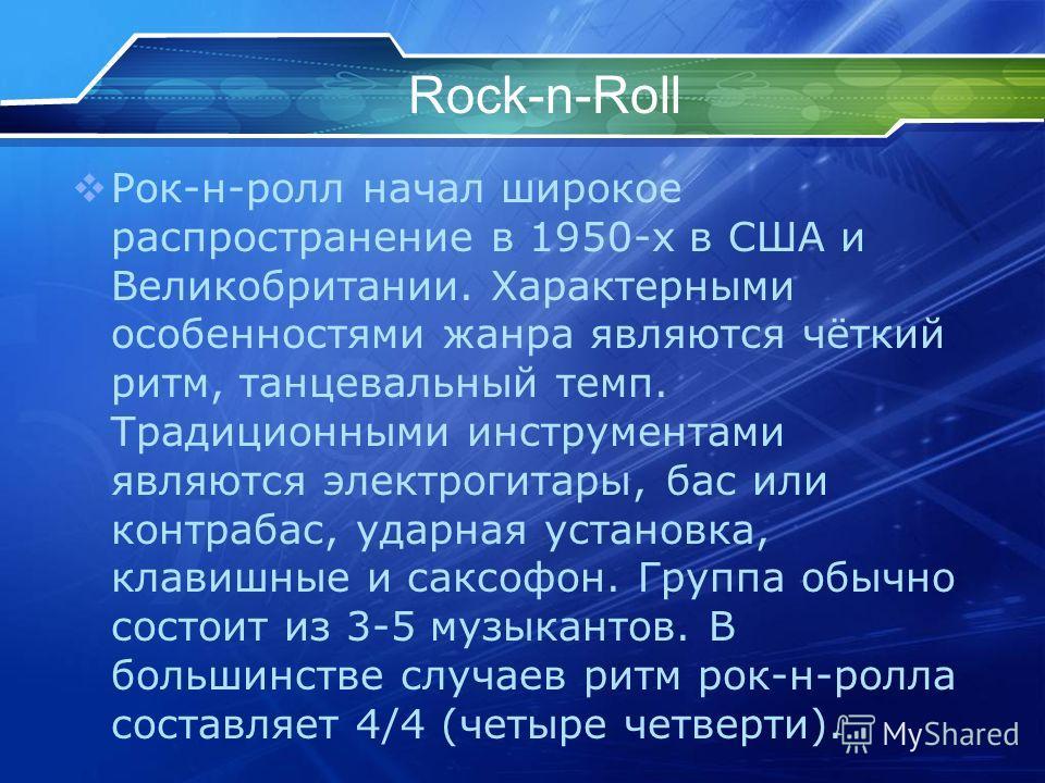 Rock-n-Roll Рок-н-ролл начал широкое распространение в 1950-х в США и Великобритании. Характерными особенностями жанра являются чёткий ритм, танцевальный темп. Традиционными инструментами являются электрогитары, бас или контрабас, ударная установка,