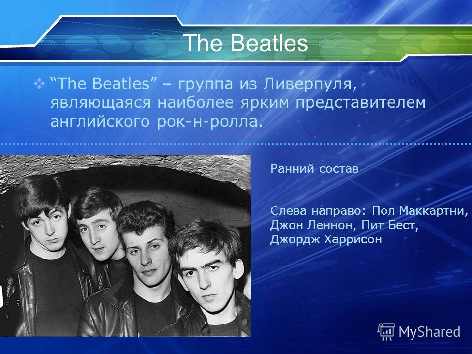 The Beatles The Beatles – группа из Ливерпуля, являющаяся наиболее ярким представителем английского рок-н-ролла. Ранний состав Слева направо: Пол Маккартни, Джон Леннон, Пит Бест, Джордж Харрисон