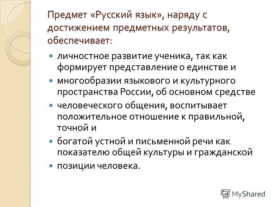Предмет « Русский язык », наряду с достижением предметных результатов, обеспечивает : личностное развитие ученика, так как формирует представление о единстве и многообразии языкового и культурного пространства России, об основном средстве человеческо