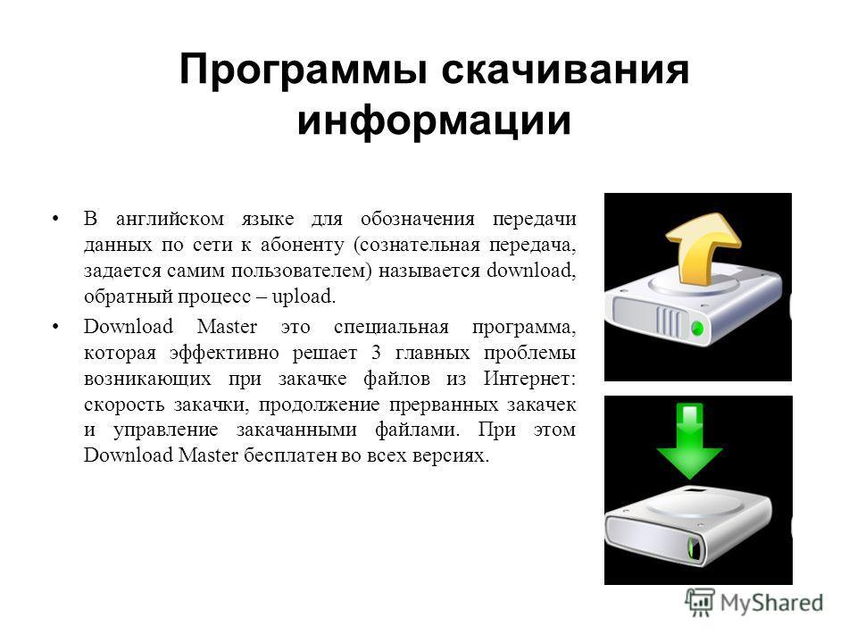 Программы скачивания информации В английском языке для обозначения передачи данных по сети к абоненту (сознательная передача, задается самим пользователем) называется download, обратный процесс – upload. Download Master это специальная программа, кот