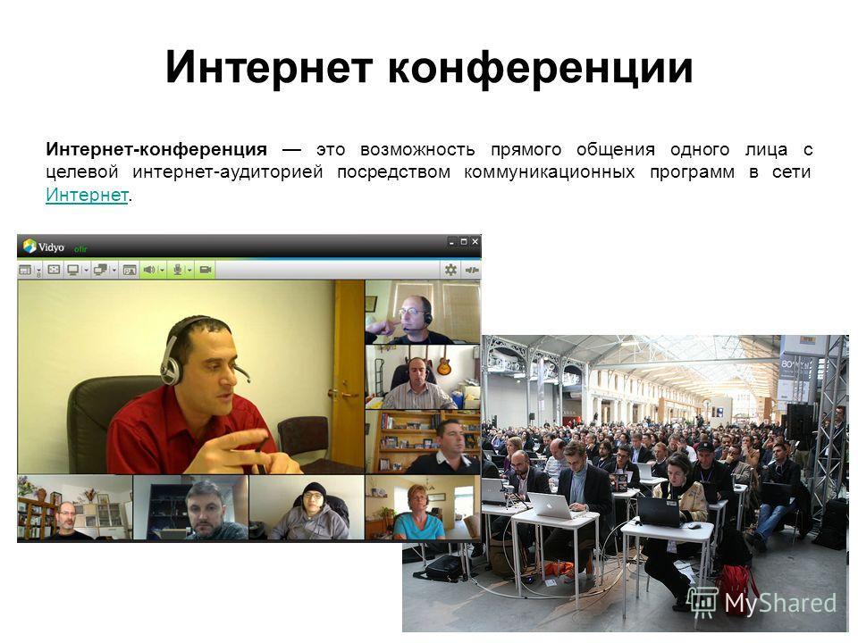 Интернет конференции Интернет-конференция это возможность прямого общения одного лица с целевой интернет-аудиторией посредством коммуникационных программ в сети Интернет. Интернет