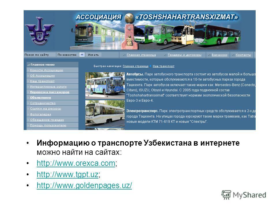 Информацию о транспорте Узбекистана в интернете можно найти на сайтах: http://www.orexca.com;http://www.orexca.com http://www.tgpt.uz;http://www.tgpt.uz http://www.goldenpages.uz/